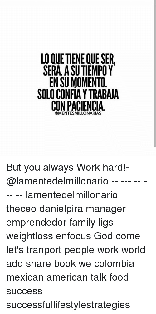 Books, Family, and Food: LO QUE TIENE QUE SER  SERA. A SU TIEMPOY  EN SU MOMENTO.  SOLO CONFIAYTRABAJA  @MENTESMILLONARIAS But you always Work hard!-@lamentedelmillonario -- --- -- --- -- lamentedelmillonario theceo danielpira manager emprendedor family ligs weightloss enfocus God come let's tranport people work world add share book we colombia mexican american talk food success successfullifestylestrategies