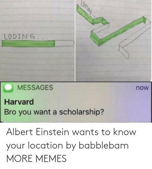 Know Your: LO0ING..  LODING.  now  MESSAGES  Harvard  Bro you want a scholarship? Albert Einstein wants to know your location by babblebam MORE MEMES