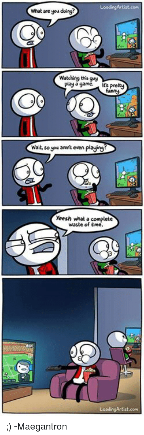 Waiting...: Loading Artist.com  What are you doing?  Watching this guy  play a game.  It Pretty  Wait, so you arent even playing?  Yeesh what a complete  waste of time  Loading Artist  com ;) -Maegantron