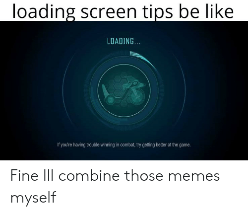 Getting Better: loading screen tips be like  LOADING.  If you're having trouble winning in combat, try getting better at the game. Fine Ill combine those memes myself