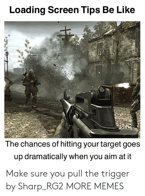 trigger: Loading Screen Tips Be Like  The chances of hitting your target goes  up dramatically when you aim at it Make sure you pull the trigger by Sharp_RG2 MORE MEMES