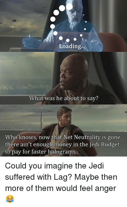 Jedies: Loading..  What was he about to sav?  Who knows, now that Net Neutrality is gone  there ain't enough money in the Jedi Budget  to pay for faster holograms. Could you imagine the Jedi suffered with Lag? Maybe then more of them would feel anger😂