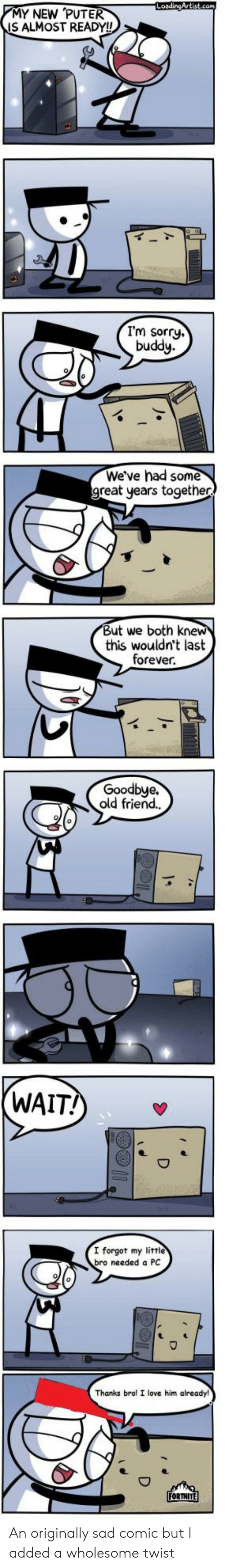 old friend: LoadingArtist.com  MY NEW PUTER  IS ALMOST READY!!  I'm sorry.  buddy  We've had some  great years together  But we both knew  this wouldn't last  forever  Goodbye.  old friend.  (WAIT!  I forgot my littie  bro needed a PC  Thanks brol I love him already!  FORTNITE An originally sad comic but I added a wholesome twist