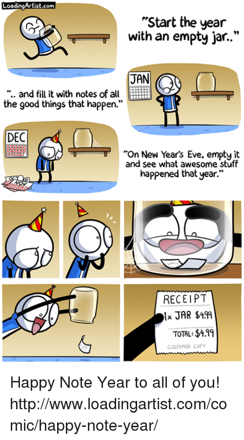 "Memes, Receipt, and 🤖: LoadingArtist.com  ""Start the year  with an empty jar.  JAN  and fill it with notes of all EE ii  the good things that happen.""  DEC  ""On New Year's Eve, empty it  and see what awesome stuff  happened that year.""  RECEIPT  TOTAL: $411  CUSTOMER COPY Happy Note Year to all of you! http://www.loadingartist.com/comic/happy-note-year/"