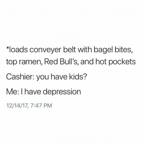 Hot Pockets, Ramen, and Bulls: loads conveyer belt with bagel bites,  top ramen, Red Bull's, and hot pockets  Cashier: you have kids?  Me: I have depression  12/14/17, 7:47 PM