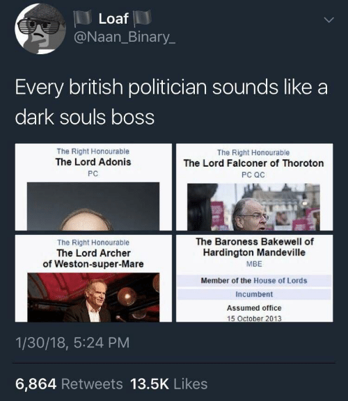 adonis: Loaf  @Naan_Binary.  Every british politician sounds like a  dark souls bOSS  The Right Honourable  The Lord Adonis  РС  The Right Honourable  The Lord Falconer of Thoroton  PC QC  The Right Honourable  The Lord Archer  of Weston-super-Mare  The Baroness Bakewell of  Hardington Mandeville  MBE  Member of the House of Lords  Incumbent  Assumed office  1/30/18, 5:24 PM  6,864 Retweets 13.5K Likes