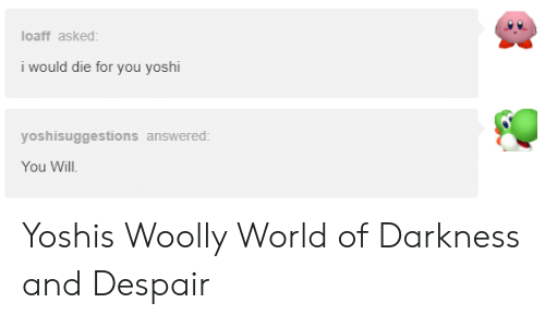 world of darkness: loaff asked:  i would die for you yoshi  yoshisuggestions answered  You Will Yoshis Woolly World of Darkness and Despair