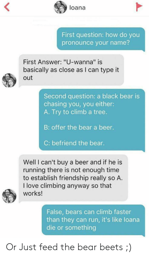 """how do you pronounce: loana  First question: how do you  pronounce your name?  First Answer: """"U-wanna"""" is  as close as l can type it  basically  out  Second question: a black bear is  chasing you, you either:  A. Try to climb a tree.  B: offer the bear a beer.  C: befriend the bear.  Well I can't buy  running there is not enough time  to establish friendship really so A.  I love climbing anyway so that  works!  a beer and if he is  False, bears can climb faster  than they can run, it's like loana  die or something Or Just feed the bear beets ;)"""