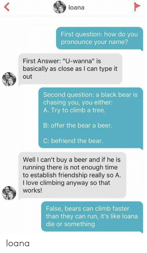 """how do you pronounce: loana  First question: how do you  pronounce your name?  First Answer: """"U-wanna"""" is  basically  as close as I can type it  out  Second question: a black bear is  chasing you, you either:  A. Try to climba tree.  B: offer the bear a beer.  C: befriend the bear.  Well I can't buy  running there is not enough time  to establish friendship really so A.  I love climbing anyway so that  works!  a beer and if he is  False, bears can climb faster  than they can run, it's like loana  die or something Ioana"""
