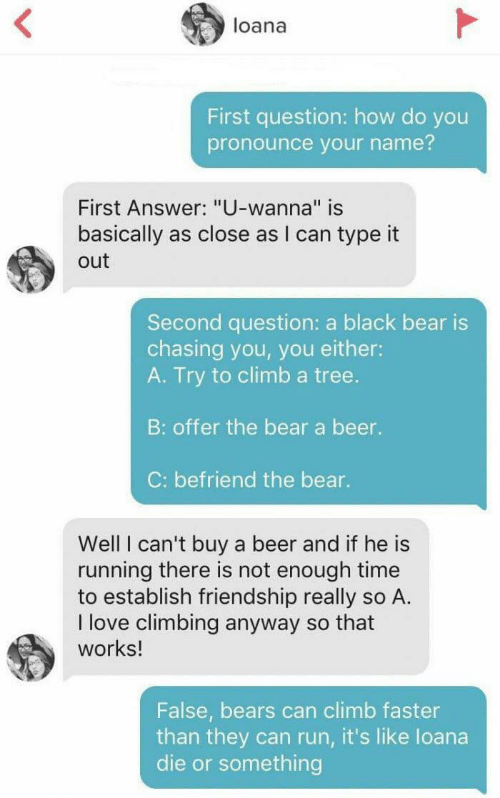 """how do you pronounce: loana  First question: how do you  pronounce your name?  First Answer: """"U-wanna"""" is  II  basically as close as I can type it  out  Second question: a black bear is  chasing you, you either:  A. Try to climb a tree.  B: offer the bear a beer.  C: befriend the bear.  Well I can't buy a beer and if he is  running there is not enough time  to establish friendship really so A.  I love climbing anyway so that  works!  False, bears can climb faster  than they can run, it's like loana  die or something"""