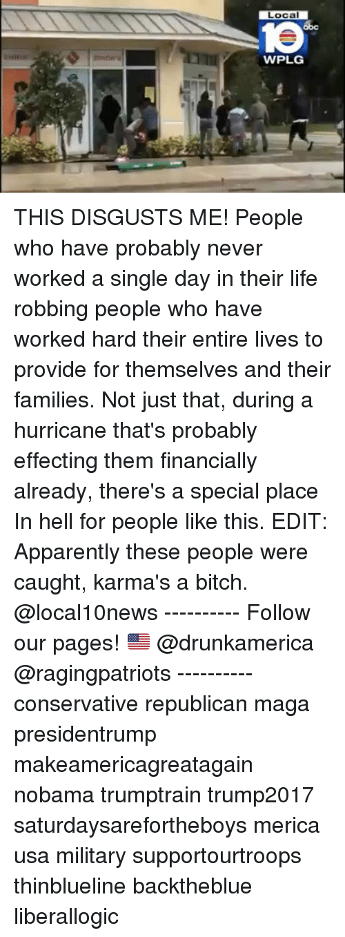 Apparently, Bitch, and Life: Local  1e  WPLG THIS DISGUSTS ME! People who have probably never worked a single day in their life robbing people who have worked hard their entire lives to provide for themselves and their families. Not just that, during a hurricane that's probably effecting them financially already, there's a special place In hell for people like this. EDIT: Apparently these people were caught, karma's a bitch. @local10news ---------- Follow our pages! 🇺🇸 @drunkamerica @ragingpatriots ---------- conservative republican maga presidentrump makeamericagreatagain nobama trumptrain trump2017 saturdaysarefortheboys merica usa military supportourtroops thinblueline backtheblue liberallogic