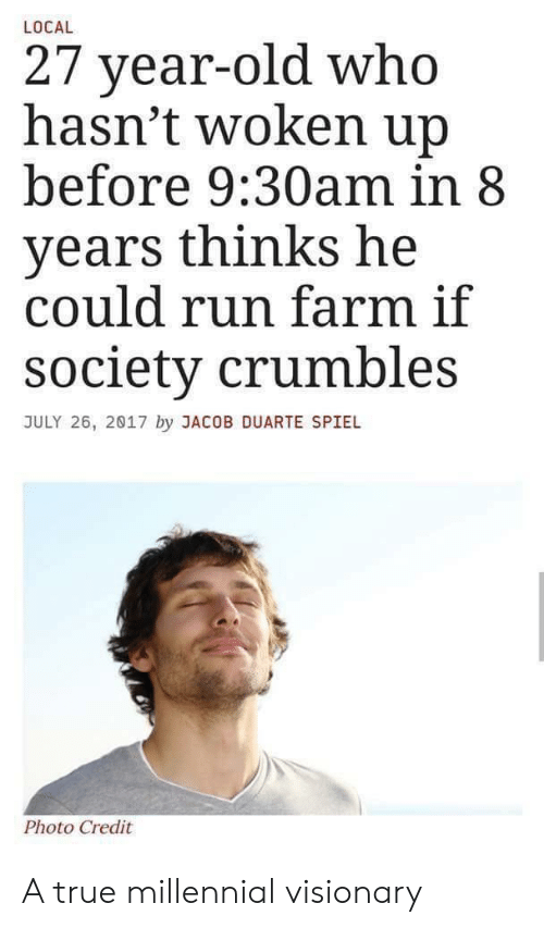 Visionary: LOCAL  27 year-old who  hasn't woken up  before 9:30am in 8  years thinks he  could run farm if  society crumbles  JULY 26, 2017 by JACOB DUARTE SPIEL  Photo Credit A true millennial visionary