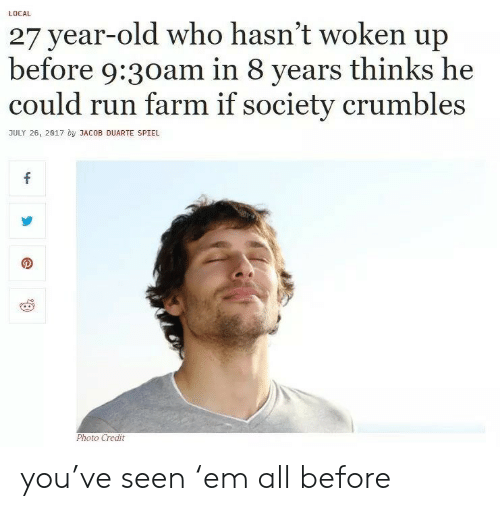 jacob: LOCAL  27 year-old who hasn't woken up  before 9:30am in 8 years thinks he  could run farm if society crumbles  JULY 26, 2017 by JACOB DUARTE SPIEL  Photo Credit  4- you've seen 'em all before