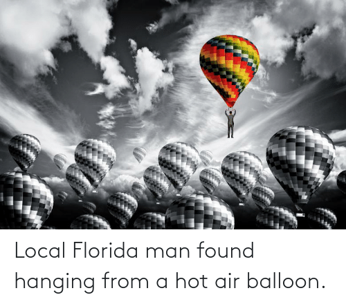 Hot Air: Local Florida man found hanging from a hot air balloon.