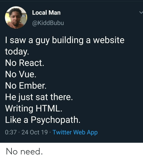 building a: Local Man  @KiddBubu  I saw a guy building a website  today.  No React.  No Vue.  No Ember.  He just sat there.  Writing HTML.  Like a Psychopath.  0:37 24 Oct 19 Twitter Web App No need.