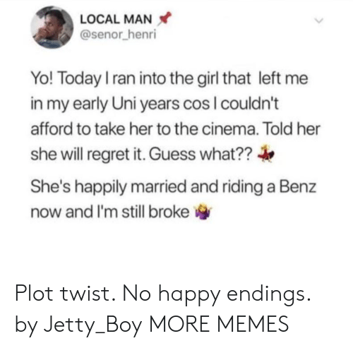 henri: LOCAL MAN  @senor henri  Yo! Today I ran into the girl that left  in my early Uni years cos I couldn't  afford to take her to the cinema. Told her  she will regret it. Guess what??  She's happily married and riding a Benz  now and I'm still broke Plot twist. No happy endings. by Jetty_Boy MORE MEMES
