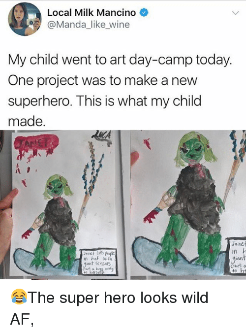 Af, Memes, and Superhero: Local Milk Mancino  @Manda_like wine  My child went to art day-camp today  One project was to make a new  superhero. This is what my chilod  made.  Jane  in  an 😂The super hero looks wild AF,