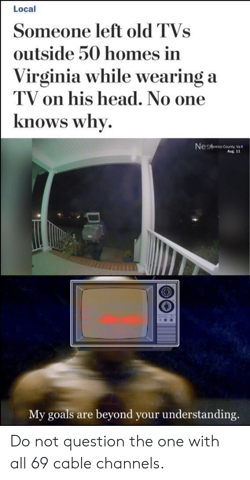 Virginia: Local  Someone left old TVs  outside 50 homes in  Virginia while wearing a  TV on his head. No one  knows why  Nestanrico County,Va  Aug. 11  My goals  beyond your understanding.  are Do not question the one with all 69 cable channels.
