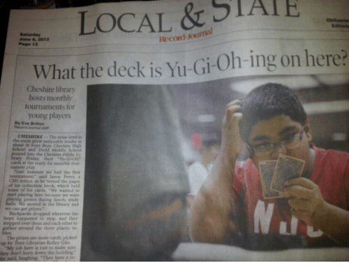 """Noise Level: LOCAL & STAIE  What the deck is Yu-Gi-Oh-ing on here?  Obituarie  Editoria  June 8, 2013  Page 13  Record-Joumal  Cheshire library  hosts monthly  tournaments for  young players  By Eve Britton  statt  CHESHIRE-The noise level in  the room grew noticeably louder as  about 16  School and Dodd Middle School  from Cheshire High  into the Cheshire Public Li-  ary Friday, their""""Yu-Gi-Obr  cards at the ready for monthly tout  nament play  """"Last summer we had the first  tournament,"""" said Jason Perry, a  CHS senior, as he turned the pages  of his collection book, which held  some of his cards. """"We wanted to  start playing here because we were  lunch, study  We moved to the library and  we can get prizes.""""  Backpacks dropped wherever the  boys happened to stop, and they  over them and each other to  r around the three plastic ta-  The  up by Teen Librarian Kelley Gile  are more cards, picked  """"My job here is just to make sure  hey don't burn down the building""""  he sald, laughing """"They have a re-"""