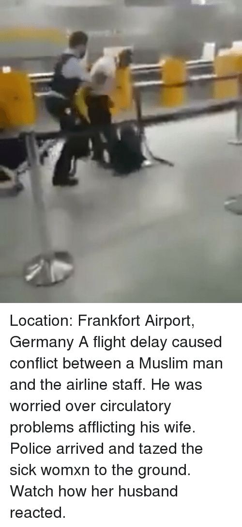 Flight Delayed: Location: Frankfort Airport, Germany A flight delay caused conflict between a Muslim man and the airline staff. He was worried over circulatory problems afflicting his wife. Police arrived and tazed the sick womxn to the ground. Watch how her husband reacted.