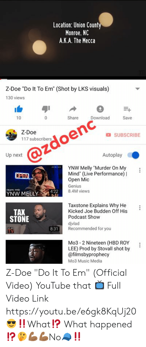 """Joe Budden: Location: Union Count  Monroe, NC  A.K.A. The Mecca  Z-Doe """"Do It To Em (Shot by LKS visuals)  130 views  Shar Download Save  .*  10  Z-Doe  O SUBSCRIBE  117 subscribers  @zdoenc""""、  Up next  Autoplay  YNW Melly """"Murder On My  Mind"""" (Live Performance) I  Open Mic  Genius  8.4M views  YNW MELY42  Taxstone Explains Why He :  Kicked Joe Budden Off His  Podcast Show  djvlad  Recommended for you  TAX  STONE  8:31  Mo3- 2 Nineteen (HBD ROY :  LEE) Prod by Stovall shot by '  @filmsbyprophecy  Mo3 Music Media Z-Doe """"Do It To Em"""" (Official Video) YouTube that 📺 Full Video Link https://youtu.be/e6gk8KqUj20 😎‼️What⁉️ What happened⁉️🤔💪🏾💪🏾No🧢‼️"""