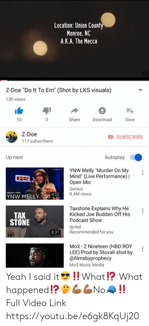 """Joe Budden: Location: Union Count  Monroe, NC  A.K.A. The Mecca  Z-Doe """"Do It To Em (Shot by LKS visuals)  130 views  10  Share  Download  Save  Z-Doe  117 subscribers  O SUBSCRIBE  Up next  Autoplay  YNW Melly """"Murder On My :  Mind"""" (Live Performance) I  Open Mic  Genius  8.4M views  open Mi  pen Wie  YNW MELLY42  TAX  STONE  Taxstone Explains Why He :  Kicked Joe Budden Off His  Podcast Show  djvlad  Recommended for you  8:31  Mo3-2 Nineteen (HBD ROY :  LEE) Prod by Stovall shot by '  @filmsbyprophecy  Mo3 Music Media Yeah I said it😎‼️What⁉️ What happened⁉️🤔💪🏾💪🏾No🧢‼️ Full Video Link https://youtu.be/e6gk8KqUj20"""