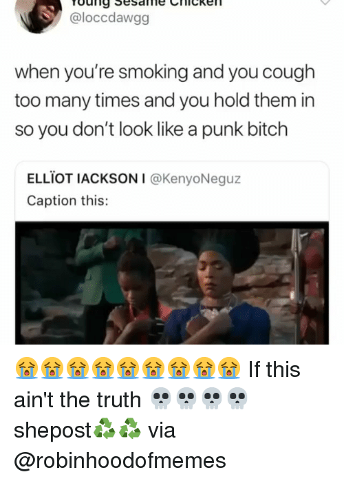 elliot: @loccdawgg  when you're smoking and you cough  too many times and you hold them in  so you don't look like a punk bitch  ELLİOT IACKSONI @KenyoNeguz  Caption this: 😭😭😭😭😭😭😭😭😭 If this ain't the truth 💀💀💀💀 shepost♻♻ via @robinhoodofmemes