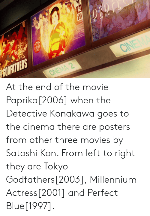 godfathers: LOCK  GOOFATHERS  CINEMA 2  CINEM At the end of the movie Paprika[2006] when the Detective Konakawa goes to the cinema there are posters from other three movies by Satoshi Kon. From left to right they are Tokyo Godfathers[2003], Millennium Actress[2001] and Perfect Blue[1997].