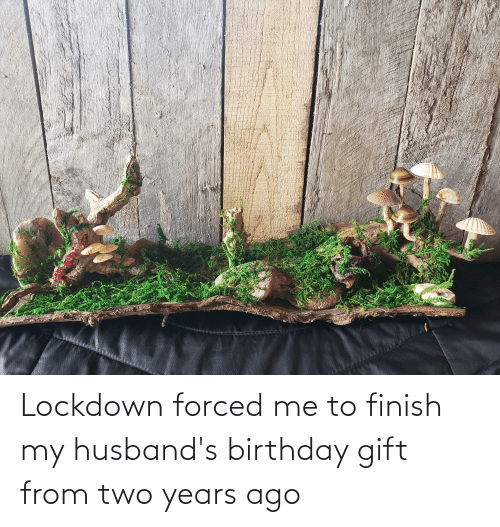 husbands: Lockdown forced me to finish my husband's birthday gift from two years ago