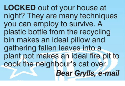 Fire, Memes, and Bear: LOCKED out of your house at  night? They are many techniques  you can employ to survive. A  plastic bottle from the recycling  bin makes an ideal pillow and  gathering fallen leaves into a  plant pot makes an ideal fire pit to  cook the neighbour's cat over.  Bear Grylls, e-mail