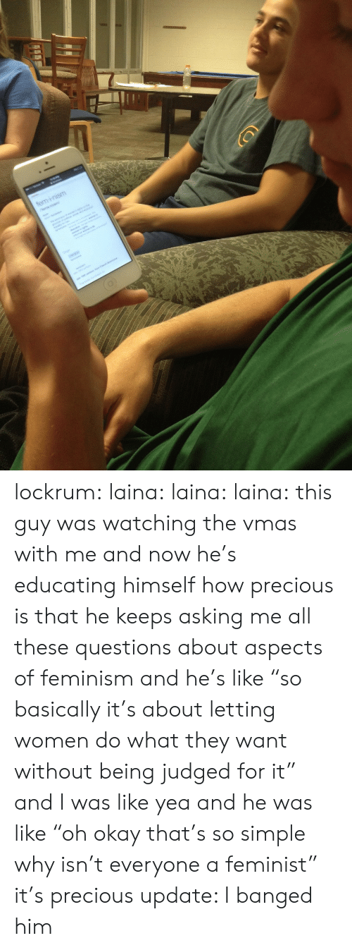 """laina: lockrum:  laina:  laina:  laina:  this guy was watching the vmas with me and now he's educating himself how precious is that  he keeps asking me all these questions about aspects of feminism and he's like """"so basically it's about letting women do what they want without being judged for it"""" and I was like yea and he was like """"oh okay that's so simple why isn't everyone a feminist"""" it's precious  update: I banged him"""