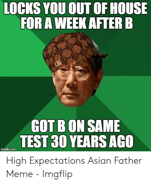 Asian Dad Meme: LOCKS YOU OUT OF HOUSE  FOR A WEEK AFTERE  GOT BON SAME  TEST 30 YEARS AGO  mgfip.com High Expectations Asian Father Meme - Imgflip