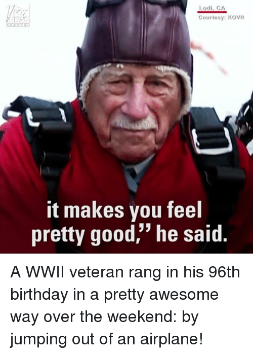 """Birthday, Memes, and Airplane: Lodi, CA  Courtesy: KOVR  it makes you feel  pretty good,"""" he said A WWII veteran rang in his 96th birthday in a pretty awesome way over the weekend: by jumping out of an airplane!"""