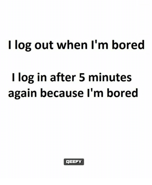 Memes, 🤖, and Log: log out when I'm bored  I log in after 5 minutes  again because I'm bored  REEFY
