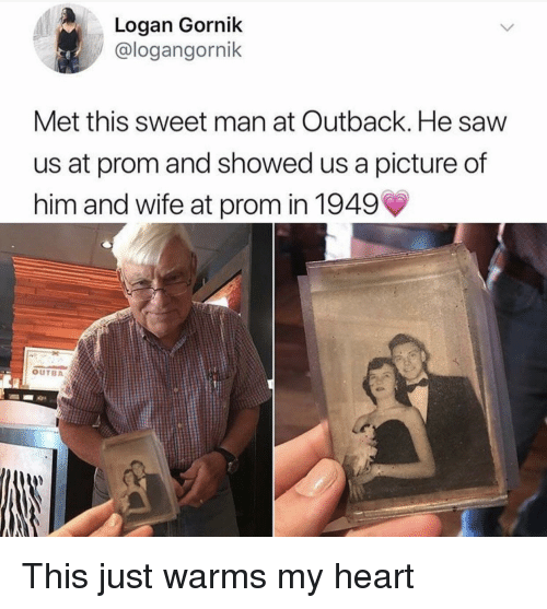 Outback: Logan Gornik  @logangornik  Met this sweet man at Outback. He saw  us at prom and showed us a picture of  him and wife at prom in 1949  OUTBA This just warms my heart