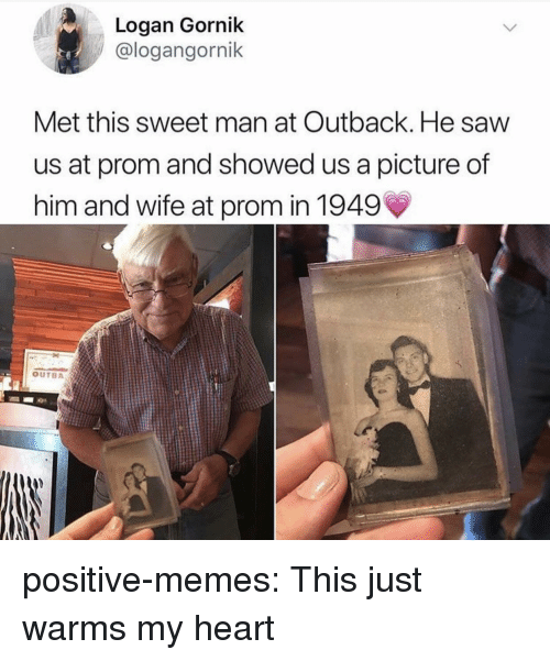 Outback: Logan Gornik  @logangornik  Met this sweet man at Outback. He saw  us at prom and showed us a picture of  him and wife at prom in 1949  OUTBA positive-memes:  This just warms my heart