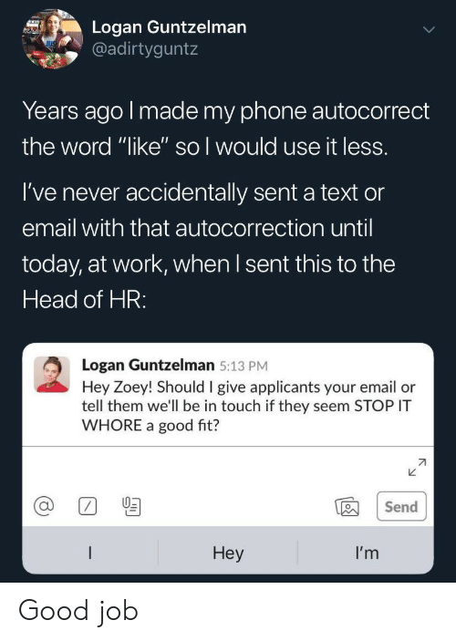 """Autocorrect: Logan Guntzelman  @adirtyguntz  Years ago I made my phone autocorrect  the word """"like'"""" so I would use it less.  I've never accidentally sent a text or  email with that autocorrection until  today, at work, when I sent this to the  Head of HR:  Logan Guntzelman 5:13 PM  Hey Zoey! Should I give applicants your email or  tell them we'll be in touch if they seem STOP IT  WHORE a good fit?  Send  Неy  I'm Good job"""