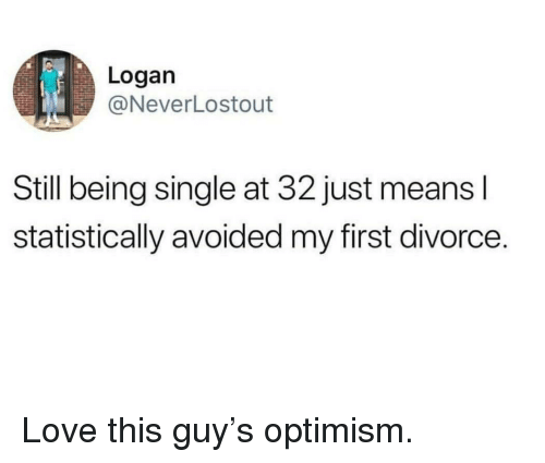 Optimism: Logan  @NeverLostout  Still being single at 32 just means l  statistically avoided my first divorce. Love this guy's optimism.
