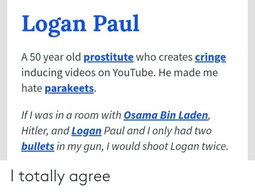osama: Logan Paul  A 50 year old prostitute who creates cringe  inducing videos on YouTube. He made me  hate parakeets.  If I was in a room with Osama Bin Laden,  Hitler, and Logan Paul and I only had two  bullets in my gun, I would shoot Logan twice. I totally agree