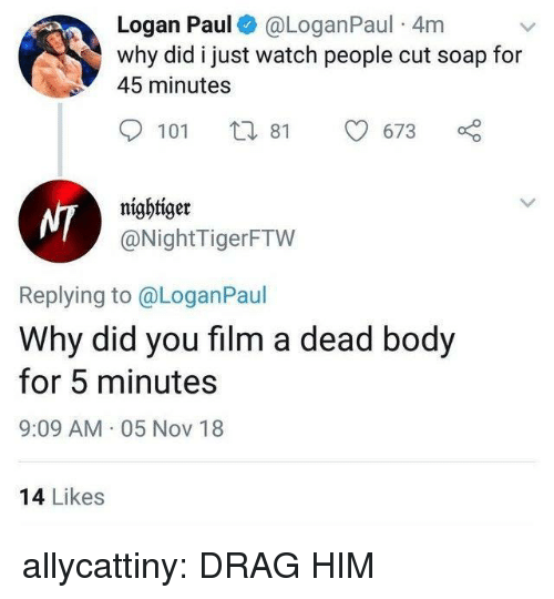 dead body: Logan Paul@LoganPaul 4m  why did i just watch people cut soap for  45 minutes  101 tl 81  91673 o  nightiger  @NightTigerFTW  Replying to @LoganPaul  Why did you film a dead body  for 5 minutes  9:09 AM 05 Nov 18  14 Likes allycattiny:  DRAG HIM