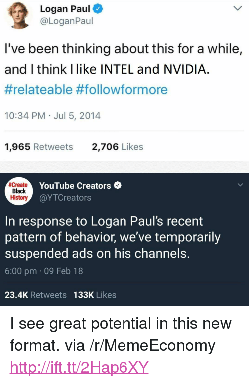 "Nvidia: Logan Paul  @LoganPaul  I've been thinking about this for a while,  and I think Ilike INTEL and NVIDIA  #relateable #follow/formore  10:34 PM Jul 5, 2014  1,965 Retweets  2,706 Likes  Create  Black  History  YouTube Creators  @YTCreators  In response to Logan Paul's recent  pattern of behavior, we've temporarily  suspended ads on his channels.  6:00 pm 09 Feb 18  23.4K Retweets 133K Likes <p>I see great potential in this new format. via /r/MemeEconomy <a href=""http://ift.tt/2Hap6XY"">http://ift.tt/2Hap6XY</a></p>"