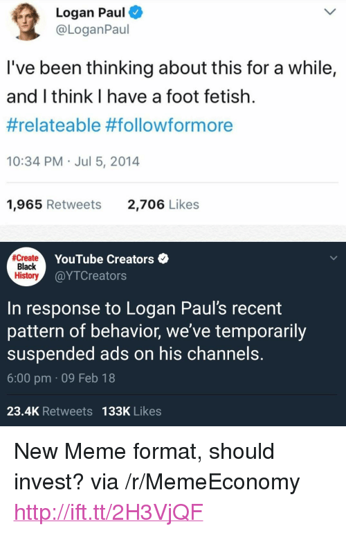 """relateable: Logan Paul  @LoganPaul  l've been thinking about this for a while,  and I think I have a foot fetish.  #relateable #followformore  10:34 PM Jul 5, 2014  1,965 Retweets  2,706 Likes  create  Black  History  YouTube Creators  @YTCreators  In response to Logan Paul's recent  pattern of behavior, we've temporarily  suspended ads on his channels.  6:00 pm 09 Feb 18  23.4K Retweets 133K Likes <p>New Meme format, should invest? via /r/MemeEconomy <a href=""""http://ift.tt/2H3VjQF"""">http://ift.tt/2H3VjQF</a></p>"""