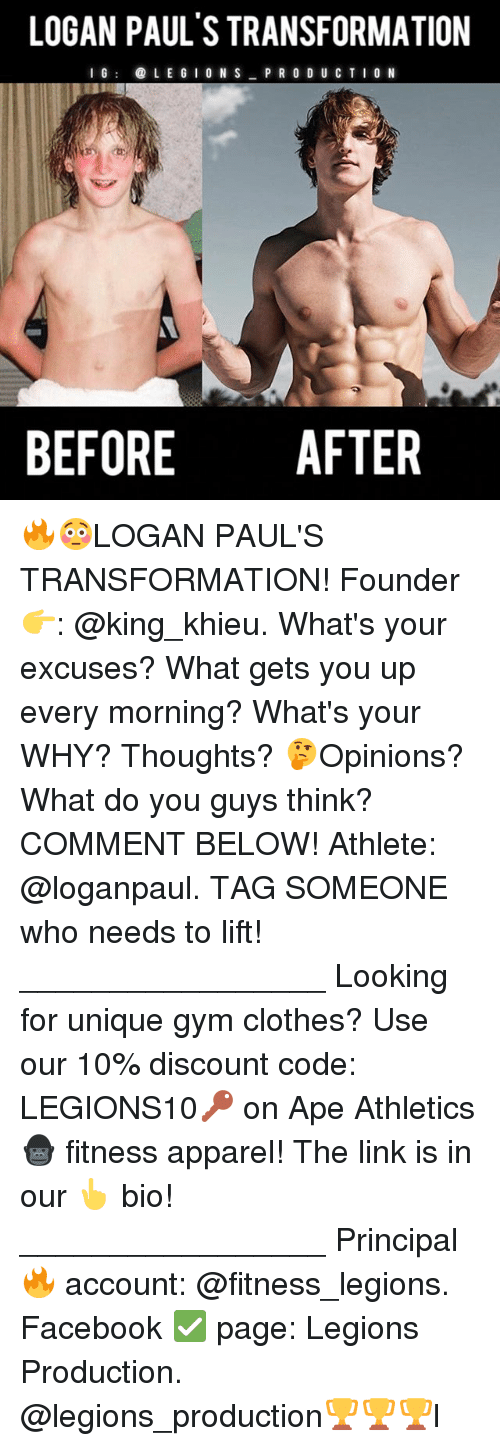 Clothes, Facebook, and Gym: LOGAN PAUL STRANSFORMATION  I G  LEGION S  PRODUCTION  BEFORE  AFTER 🔥😳LOGAN PAUL'S TRANSFORMATION! Founder 👉: @king_khieu. What's your excuses? What gets you up every morning? What's your WHY? Thoughts? 🤔Opinions? What do you guys think? COMMENT BELOW! Athlete: @loganpaul. TAG SOMEONE who needs to lift! _________________ Looking for unique gym clothes? Use our 10% discount code: LEGIONS10🔑 on Ape Athletics 🦍 fitness apparel! The link is in our 👆 bio! _________________ Principal 🔥 account: @fitness_legions. Facebook ✅ page: Legions Production. @legions_production🏆🏆🏆l