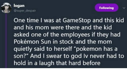 """pokemon sun: logan  @super_despair  Following  İD  One time I was at GameStop and this kid  and his mom were there and the kid  asked one of the employees if they had  Pokémon Sun in stock and the mom  quietly said to herself """"pokemon hasa  son?"""" And I swear to god Iv never had to  hold in a laugh that hard before"""