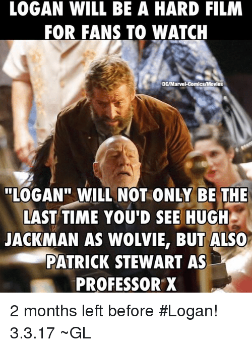 """Marvel Comics, Memes, and Hugh Jackman: LOGAN WILL BE A HARD FILM  FOR FANS TO WATCH  DC/Marvel Comics/Movies  """"LOGAN"""" WILL NOT ONLY BE THE  LAST TIME YOU'D SEE HUGH  JACKMAN AS WOLVIE, BUT ALSO  PATRICK STEWART AS  PROFESSOR X 2 months left before #Logan! 3.3.17  ~GL"""