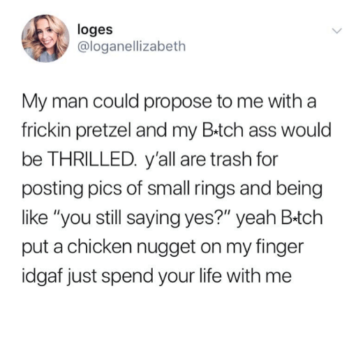 "Idgaf: loges  @loganellizabeth  My man could propose to me with a  frickin pretzel and my B.tch ass would  be THRILLED. y'all are trash for  posting pics of small rings and being  like ""you still saying yes?"" yeah B-tch  put a chicken nugget on my finger  idgaf just spend your life with me"