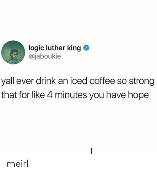 Logic: logic luther king  @jaboukie  yall ever drink an iced coffee so strong  that for like 4 minutes you have hope meirl