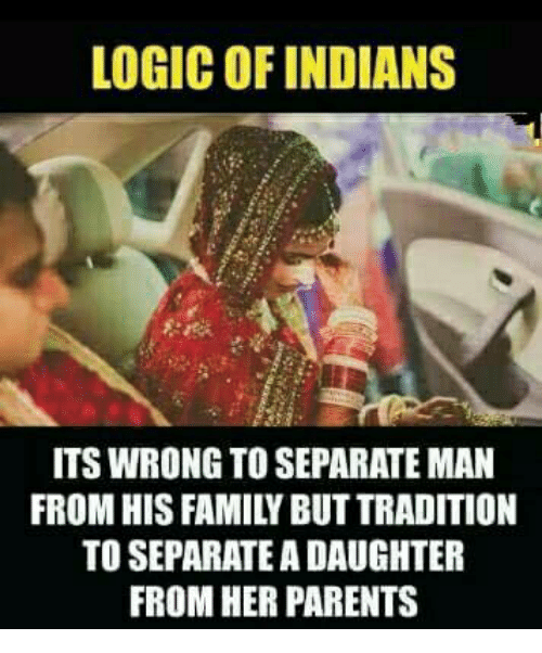 Family, Logic, and Memes: LOGIC OF INDIANS  ITS WRONG TO SEPARATE MAN  FROM HIS FAMILY BUT TRADITION  TO SEPARATE A DAUGHTER  FROM HER PARENTS
