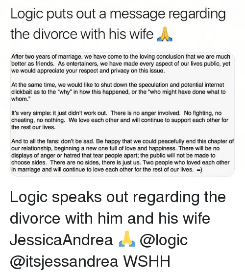 "Cheating, Friends, and Internet: Logic puts out a message regarding  the divorce with his wife  After two years of marriage, we have come to the loving conclusion that we are much  better as friends. As entertainers, we have made every aspect of our lives public, yet  we would appreciate your respect and privacy on this issue  At the same time, we would like to shut down the speculation and potential internet  clickbait as to the 'why"" in how this happened, or the ""who might have done what to  whom.""  It's very simple: it just didn't work out. There is no anger involved. No fighting, no  cheating, no nothing. We love each other and will continue to support each other for  the rest our lives.  And to all the fans: don't be sad. Be happy that we could peacefully end this chapter of  our relationship, beginning a new one full of love and happiness. There will be no  displays of anger or hatred that tear people apart; the public will not be made to  choose sides. There are no sides, there is just us. Two people who loved each other  in marriage and will continue to love each other for the rest of our lives. -) Logic speaks out regarding the divorce with him and his wife JessicaAndrea 🙏 @logic @itsjessandrea WSHH"