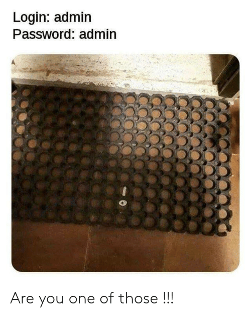 Admin: Login: admin  Password: admin Are you one of those !!!